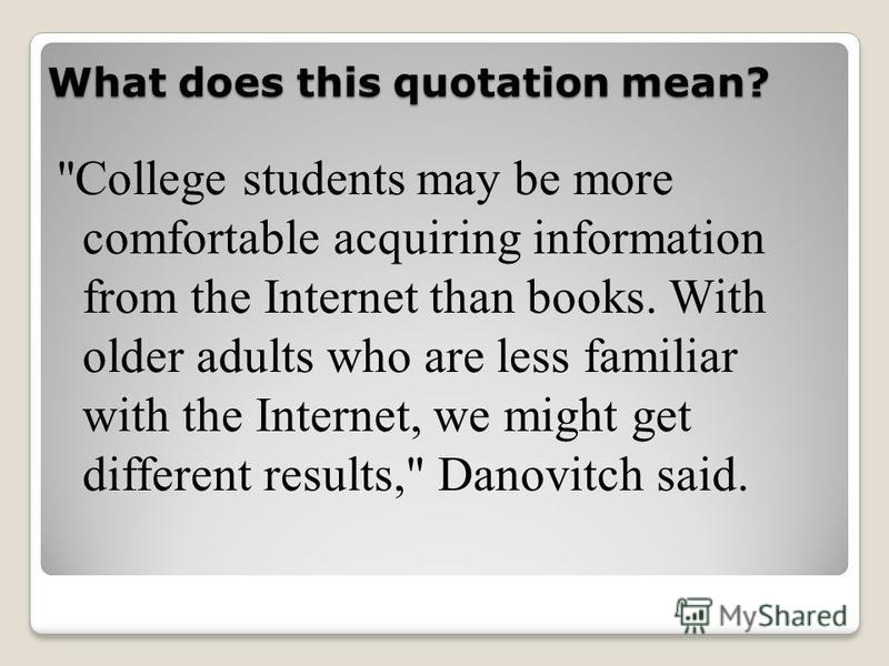 What does this quotation mean? College students may be more comfortable acquiring information from the Internet than books. With older adults who are less familiar with the Internet, we might get different results, Danovitch said.
