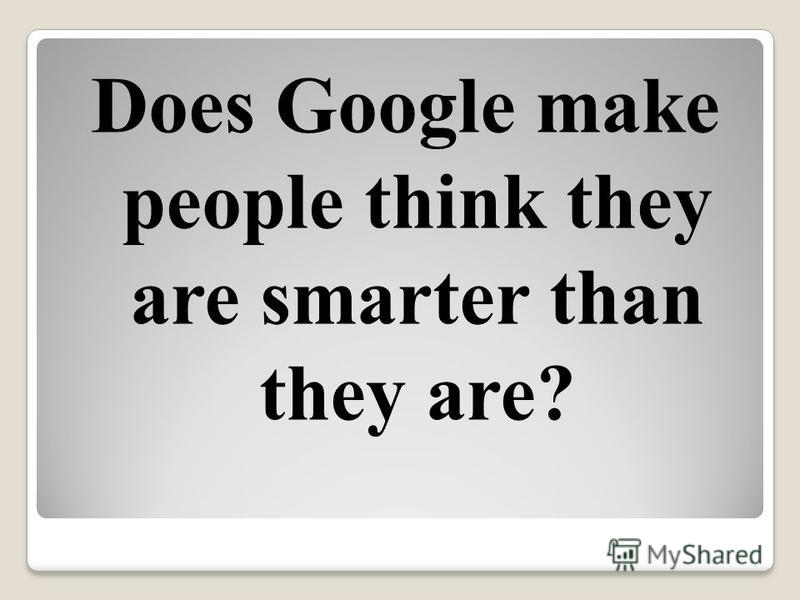 Does Google make people think they are smarter than they are?