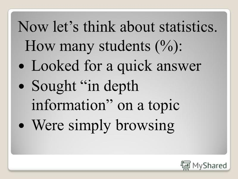 Now lets think about statistics. How many students (%): Looked for a quick answer Sought in depth information on a topic Were simply browsing