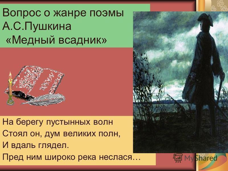 Вопрос о жанре поэмы А.С.Пушкина «Медный всадник» На берегу пустынных волн Стоял он, дум великих полн, И вдаль глядел. Пред ним широко река неслася…