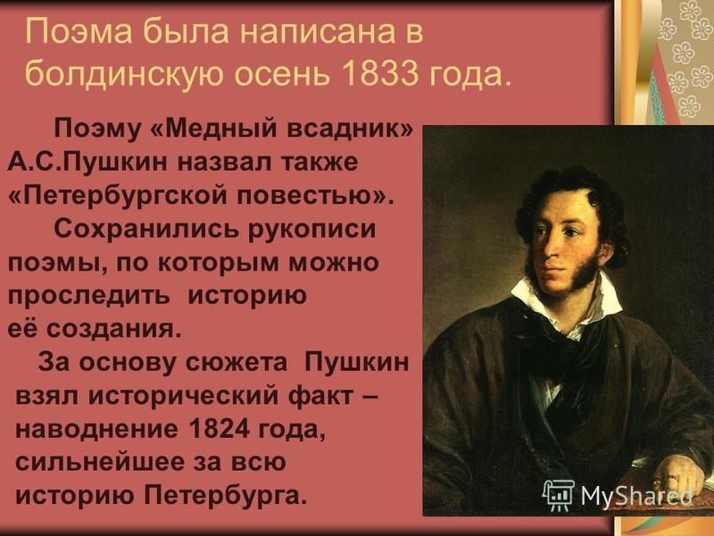 Поэма была написана в болдинскую осень 1833 года. Поэму «Медный всадник» А.С.Пушкин назвал также «Петербургской повестью». Сохранились рукописи поэмы, по которым можно проследить историю её создания. За основу сюжета Пушкин взял исторический факт – н