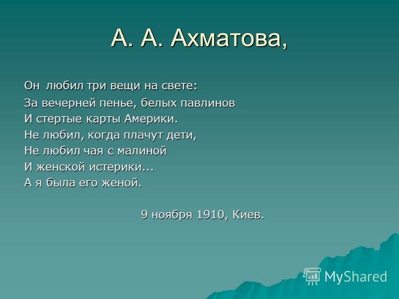 А. А. Ахматова, Он любил три вещи на свете: За вечерней пенье, белых павлинов И стертые карты Америки. Не любил, когда плачут дети, Не любил чая с малиной И женской истерики... А я была его женой. 9 ноября 1910, Киев. 9 ноября 1910, Киев.