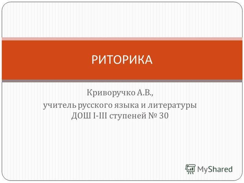 Криворучко А. В., учитель русского языка и литературы ДОШ І - ІІІ ступеней 30 РИТОРИКА