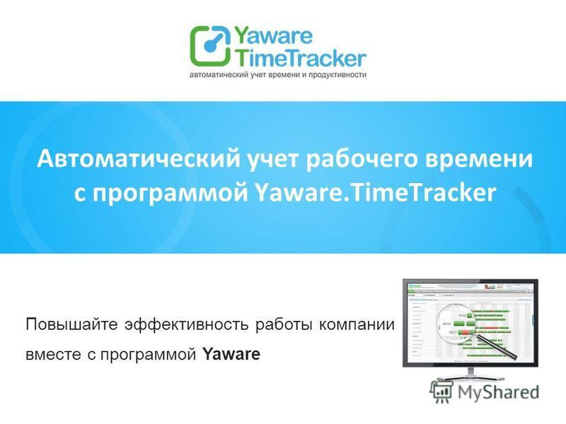 Повышайте эффективность работы компании вместе с программой Yaware Автоматический учет рабочего времени с программой Yaware.TimeTracker