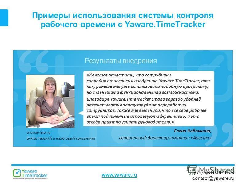 Результаты внедрения www.yaware.ru +7 (499) 638 48 39 contact@yaware.ru Примеры использования системы контроля рабочего времени с Yaware.TimeTracker Елена Кабочкина, генеральный директор компании «Ависто» «Хочется отметить, что сотрудники спокойно от