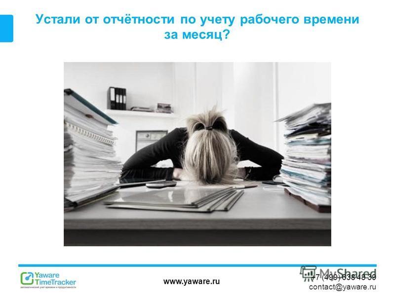 www.yaware.ru +7 (499) 638 48 39 contact@yaware.ru Устали от отчётности по учету рабочего времени за месяц?