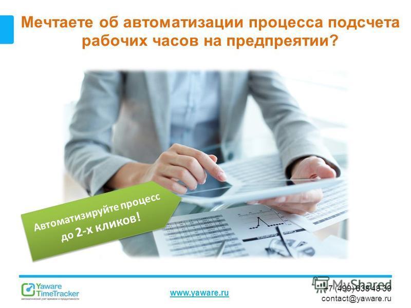 +7 (499) 638 48 39 contact@yaware.ru www.yaware.ru Мечтаете об автоматизации процесса подсчета рабочих часов на предприятии? Автоматизируйте процесс до 2-х кликов!
