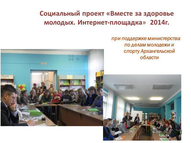 Социальный проект «Вместе за здоровье молодых. Интернет-площадка» 2014 г. при поддержке министерства по делам молодежи и спорту Архангельской области 5