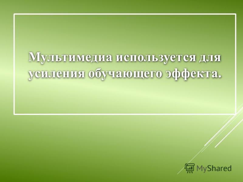 Мультимедиа используется для усиления обучающего эффекта.