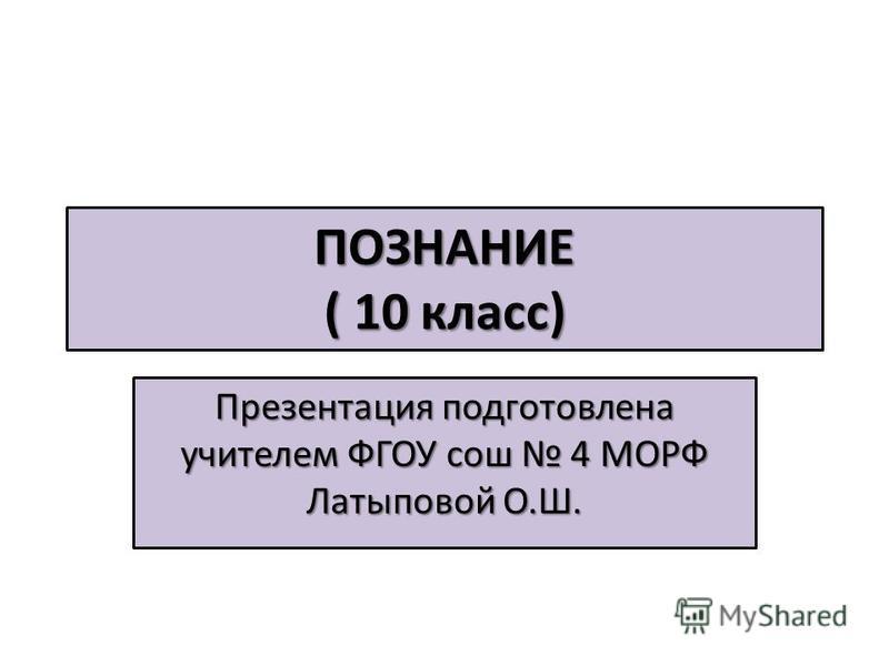 ПОЗНАНИЕ ( 10 класс) Презентация подготовлена учителем ФГОУ сош 4 МОРФ Латыповой О.Ш.