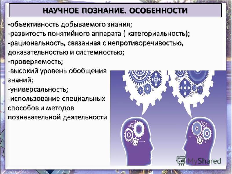 НАУЧНОЕ ПОЗНАНИЕ. ОСОБЕННОСТИ -объективность добываемого знания; -развитость понятийного аппарата ( категориальность); -рациональность, связанная с непротиворечивостью, доказательностью и системностью; -проверяемость; -высокий уровень обобщения знани