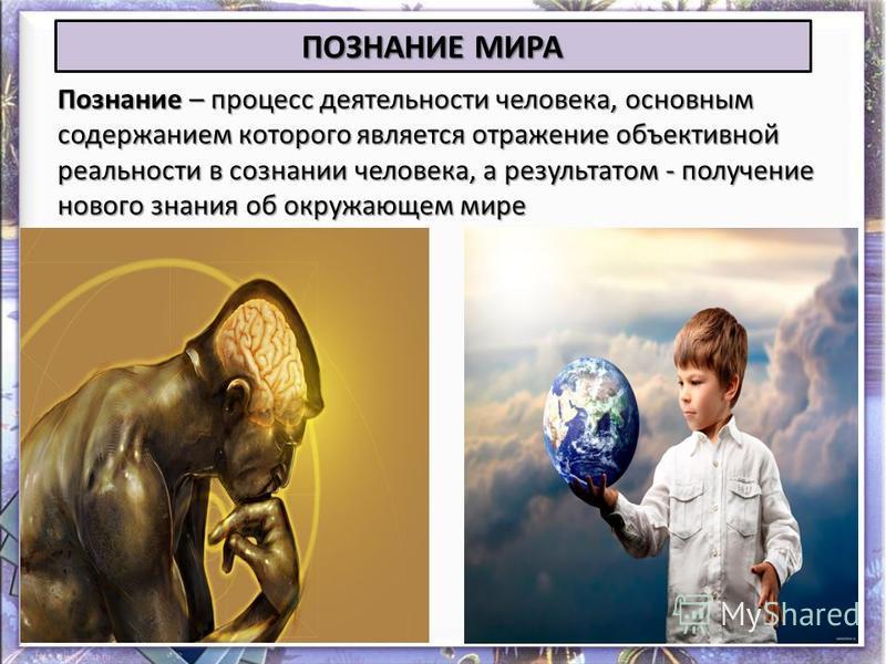 Познание – процесс деятельности человека, основным содержанием которого является отражение объективной реальности в сознании человека, а результатом - получение нового знания об окружающем мире ПОЗНАНИЕ МИРА