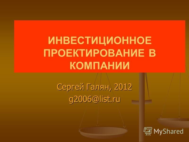 ИНВЕСТИЦИОННОЕ ПРОЕКТИРОВАНИЕ В КОМПАНИИ Сергей Галян, 2012 g2006@list.ru