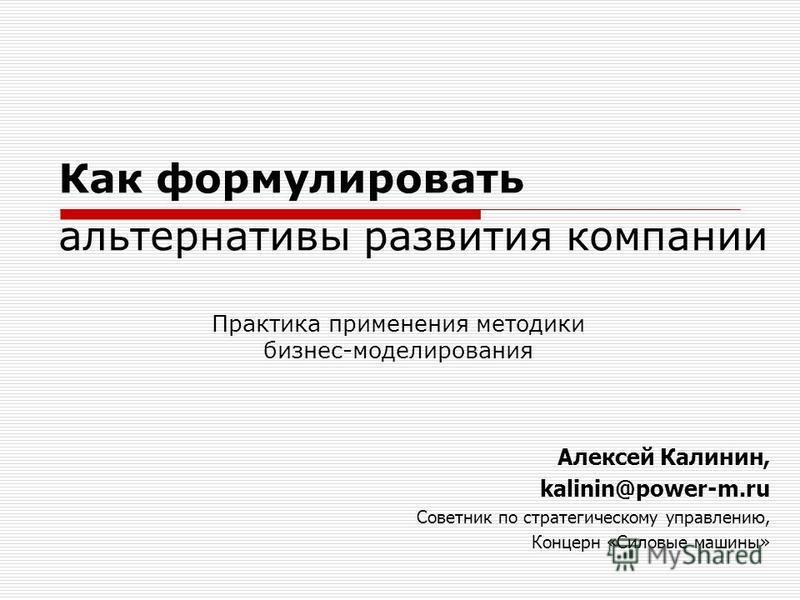 Как формулировать альтернативы развития компании Практика применения методики бизнес-моделирования Алексей Калинин, kalinin@power-m.ru Советник по стратегическому управлению, Концерн «Силовые машины»