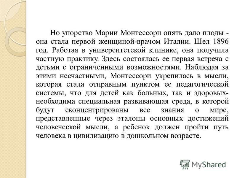 Но упорство Марии Монтессоpи опять дало плоды - она стала первой женщиной-врачом Италии. Шел 1896 год. Работая в университетской клинике, она получила частную практику. Здесь состоялась ее первая встреча с детьми с ограниченными возможностями. Наблюд