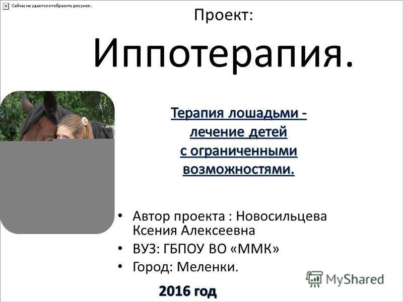 Проект: Иппотерапия. Автор проекта : Новосильцева Ксения Алексеевна ВУЗ: ГБПОУ ВО «ММК» Город: Меленки.