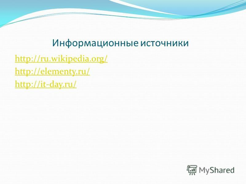 Информационные источники http://ru.wikipedia.org/ http://elementy.ru/ http://it-day.ru/