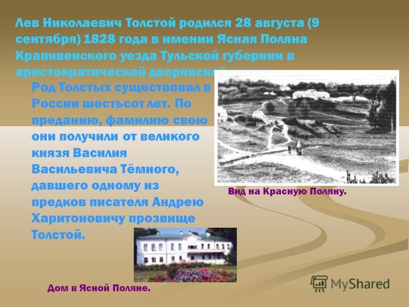 Лев Николаевич Толстой родился 28 августа (9 сентября) 1828 года в имении Ясная Поляна Крапивенского уезда Тульской губернии в аристократической дворянской семье. Вид на Красную Поляну. Дом в Ясной Поляне. Род Толстых существовал в России шестьсот ле