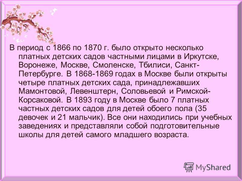 В период с 1866 по 1870 г. было открыто несколько платных детских садов частными лицами в Иркутске, Воронеже, Москве, Смоленске, Тбилиси, Санкт- Петербурге. В 1868-1869 годах в Москве были открыты четыре платных детских сада, принадлежавших Мамонтово