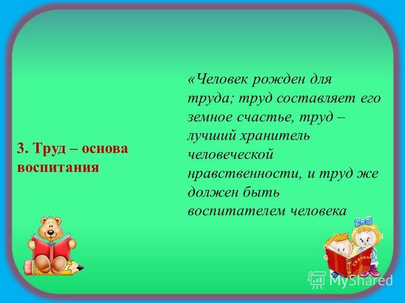 3. Труд – основа воспитания «Человек рожден для труда; труд составляет его земное счастье, труд – лучший хранитель человеческой нравственности, и труд же должен быть воспитателем человека