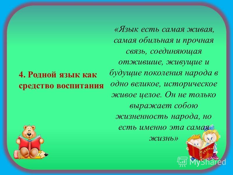 4. Родной язык как средство воспитания «Язык есть самая живая, самая обильная и прочная связь, соединяющая отжившие, живущие и будущие поколения народа в одно великое, историческое живое целое. Он не только выражает собою жизненность народа, но есть