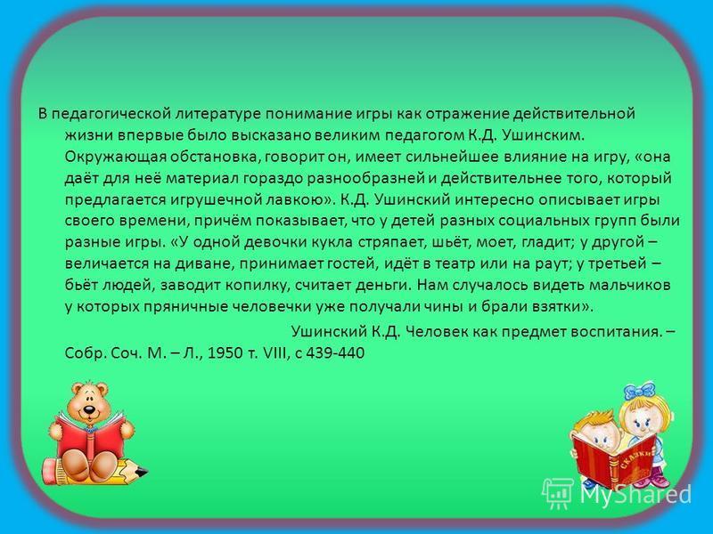 В педагогической литературе понимание игры как отражение действительной жизни впервые было высказано великим педагогом К.Д. Ушинским. Окружающая обстановка, говорит он, имеет сильнейшее влияние на игру, «она даёт для неё материал гораздо разнообразне