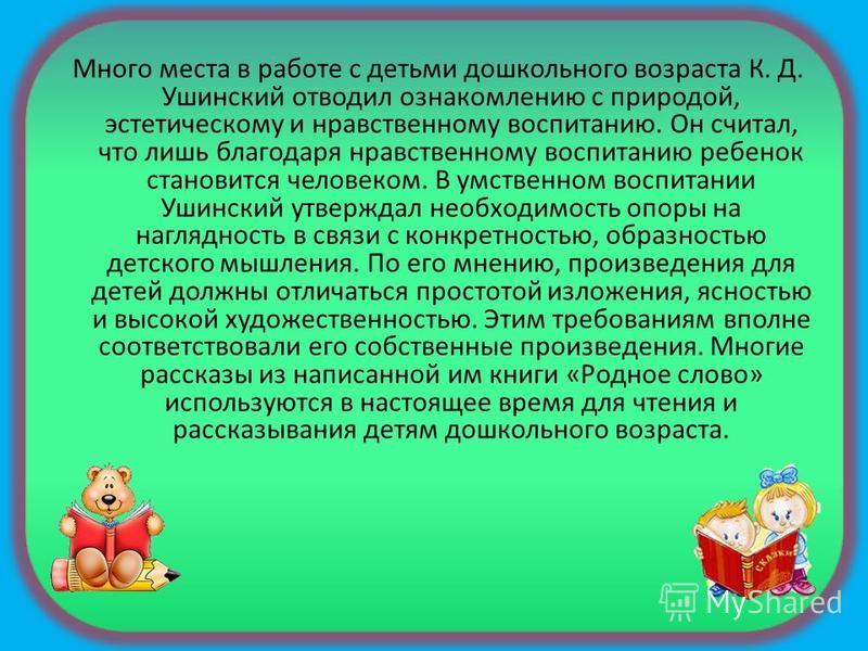 Много места в работе с детьми дошкольного возраста К. Д. Ушинский отводил ознакомлению с природой, эстетическому и нравственному воспитанию. Он считал, что лишь благодаря нравственному воспитанию ребенок становится человеком. В умственном воспитании
