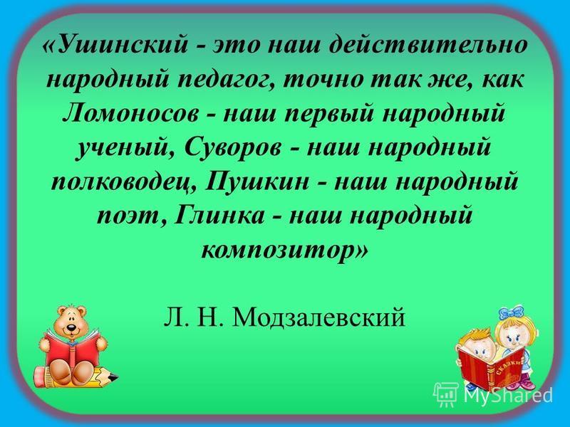 «Ушинский - это наш действительно народный педагог, точно так же, как Ломоносов - наш первый народный ученый, Суворов - наш народный полководец, Пушкин - наш народный поэт, Глинка - наш народный композитор» Л. Н. Модзалевский