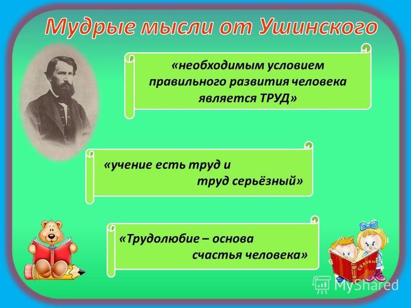 «необходимым условием правильного развития человека является ТРУД» «учение есть труд и труд серьёзный» «Трудолюбие – основа счастья человека»