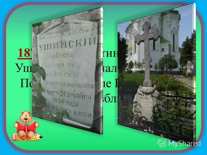 1870 – Константин Дмитриевич Ушинский скончался в г. Одессе. Похоронен возле Выдубицкого монастыря, вблизи Киева.
