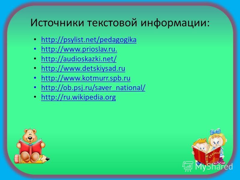 Источники текстовой информации: http://psylist.net/pedagogika http://www.prioslav.ru. http://audioskazki.net/ http://www.detskiysad.ru http://www.kotmurr.spb.ru http://ob.psj.ru/saver_national/ http://ru.wikipedia.org