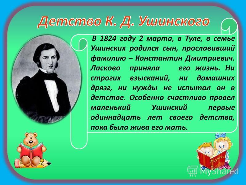 В 1824 году 2 марта, в Туле, в семье Ушинских родился сын, прославивший фамилию – Константин Дмитриевич. Ласково приняла его жизнь. Ни строгих взысканий, ни домашних дрязг, ни нужды не испытал он в детстве. Особенно счастливо провел маленький Ушински