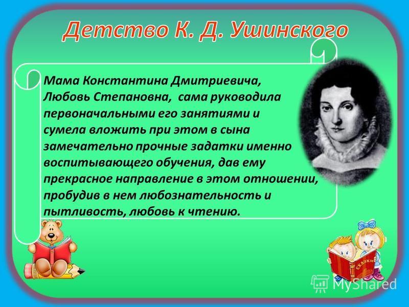 Мама Константина Дмитриевича, Любовь Степановна, сама руководила первоначальными его занятиями и сумела вложить при этом в сына замечательно прочные задатки именно воспитывающего обучения, дав ему прекрасное направление в этом отношении, пробудив в н