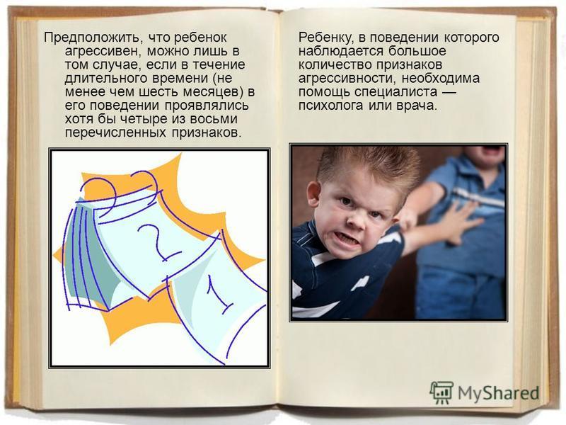 Предположить, что ребенок агрессивен, можно лишь в том случае, если в течение длительного времени (не менее чем шесть месяцев) в его поведении проявлялись хотя бы четыре из восьми перечисленных признаков. Ребенку, в поведении которого наблюдается бол