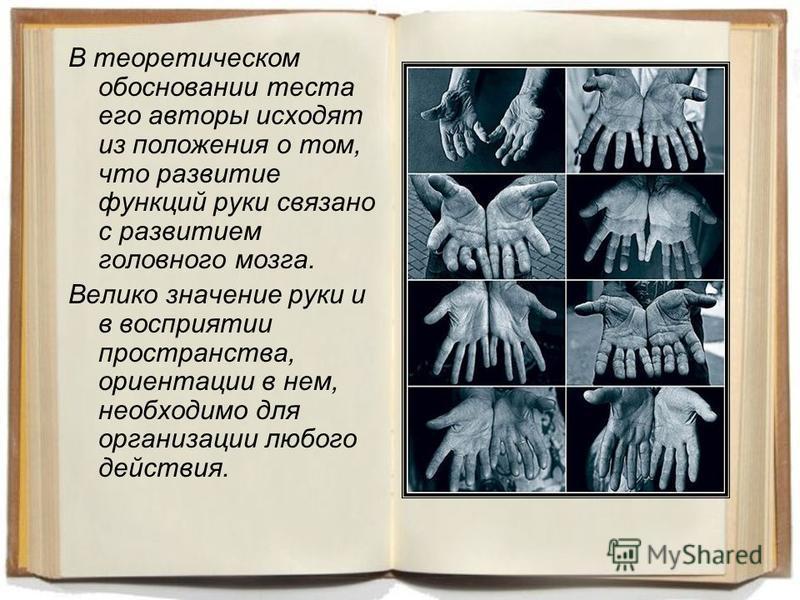 В теоретическом обосновании теста его авторы исходят из положения о том, что развитие функций руки связано с развитием головного мозга. Велико значение руки и в восприятии пространства, ориентации в нем, необходимо для организации любого действия.