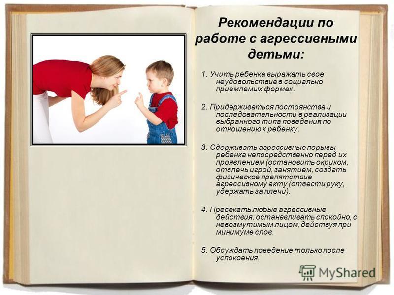 Рекомендации по работе с агрессивными детьми: 1. Учить ребенка выражать свое неудовольствие в социально приемлемых формах. 2. Придерживаться постоянства и последовательности в реализации выбранного типа поведения по отношению к ребенку. 3. Сдерживать