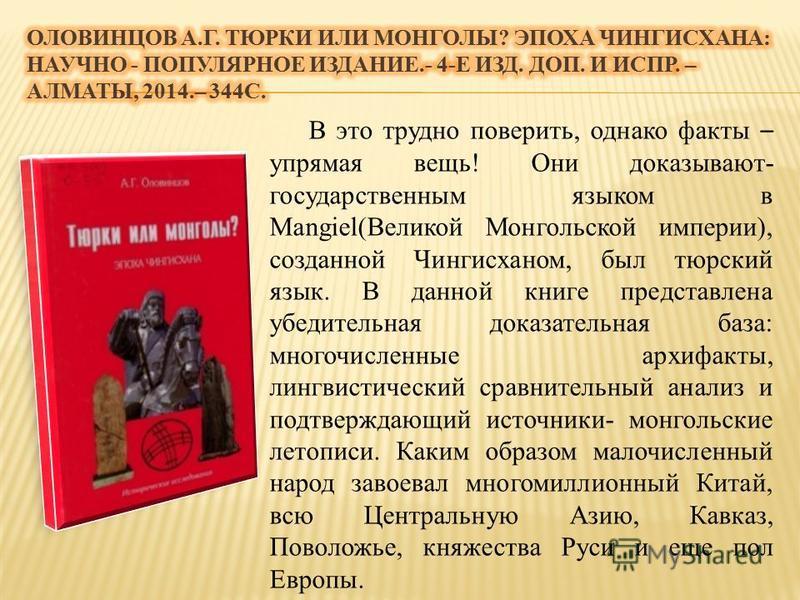 В это трудно поверить, однако факты – упрямая вещь! Они доказывают- государственным языком в Mangiel(Великой Монгольской империи), созданной Чингисханом, был тюркский язык. В данной книге представлена убедительная доказательная база: многочисленные а