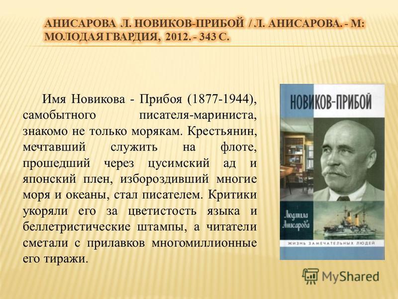 Имя Новикова - Прибоя (1877-1944), самобытного писателя-мариниста, знакомо не только морякам. Крестьянин, мечтавший служить на флоте, прошедший через цусимский ад и японский плен, избороздивший многие моря и океаны, стал писателем. Критики укоряли ег