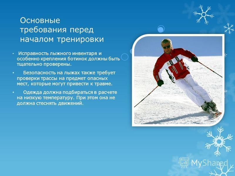 Основные требования перед началом тренировки Исправность лыжного инвентаря и особенно крепления ботинок должны быть тщательно проверены. Безопасность на лыжах также требует проверки трассы на предмет опасных мест, которые могут привести к травме. Оде