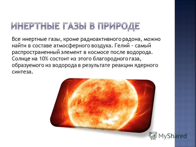 Все инертные газы, кроме радиоактивного радона, можно найти в составе атмосферного воздуха. Гелий – самый распространенный элемент в космосе после водорода. Солнце на 10% состоит из этого благородного газа, образуемого из водорода в результате реакци