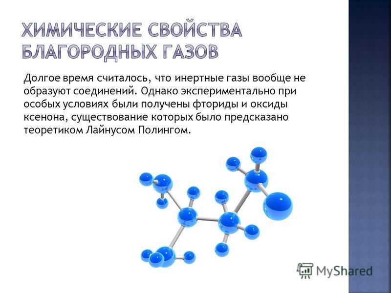 Долгое время считалось, что инертные газы вообще не образуют соединений. Однако экспериментально при особых условиях были получены фториды и оксиды ксенона, существование которых было предсказано теоретиком Лайнусом Полингом.