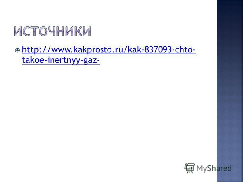 http://www.kakprosto.ru/kak-837093-chto- takoe-inertnyy-gaz- http://www.kakprosto.ru/kak-837093-chto- takoe-inertnyy-gaz-