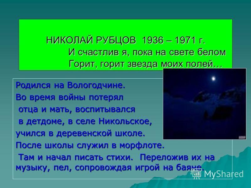 НИКОЛАЙ РУБЦОВ 1936 – 1971 г. И счастлив я, пока на свете белом Горит, горит звезда моих полей… Родился на Вологодчине. Во время войны потерял отца и мать, воспитывался отца и мать, воспитывался в детдоме, в селе Никольское, в детдоме, в селе Никольс