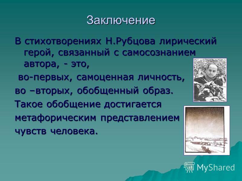 Заключение В стихотворениях Н.Рубцова лирический герой, связанный с самосознанием автора, - это, во-первых, самоценная личность, во-первых, самоценная личность, во –вторых, обобщенный образ. Такое обобщение достигается метафорическим представлением ч