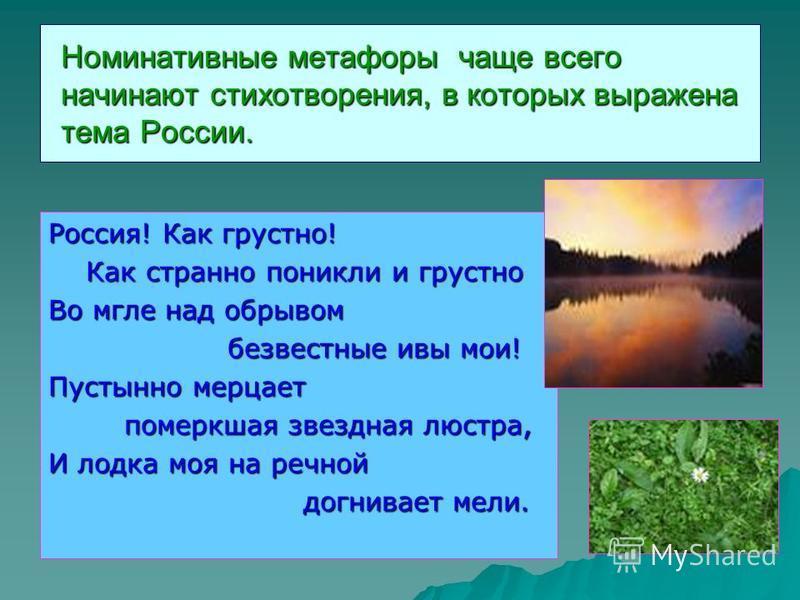 Номинативные метафоры чаще всего начинают стихотворения, в которых выражена тема России. Россия! Как грустно! Как странно поникли и грустно Как странно поникли и грустно Во мгле над обрывом безвестные ивы мои! безвестные ивы мои! Пустынно мерцает пом