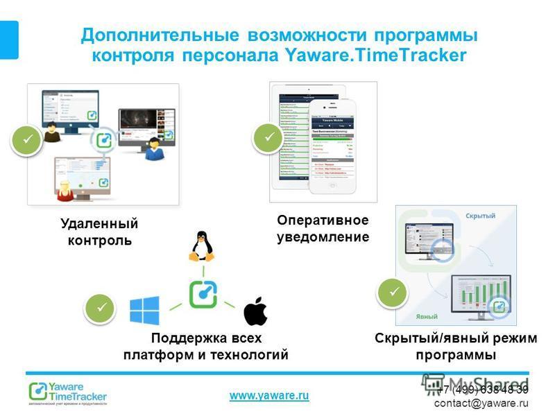 +7 (499) 638 48 39 contact@yaware.ru www.yaware.ru Дополнительные возможности программы контроля персонала Yaware.TimeTracker Скрытый/явный режим программы Поддержка всех платформ и технологий Оперативное уведомление Удаленный контроль