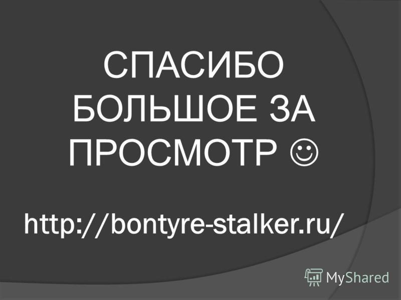 http://bontyre-stalker.ru/ СПАСИБО БОЛЬШОЕ ЗА ПРОСМОТР
