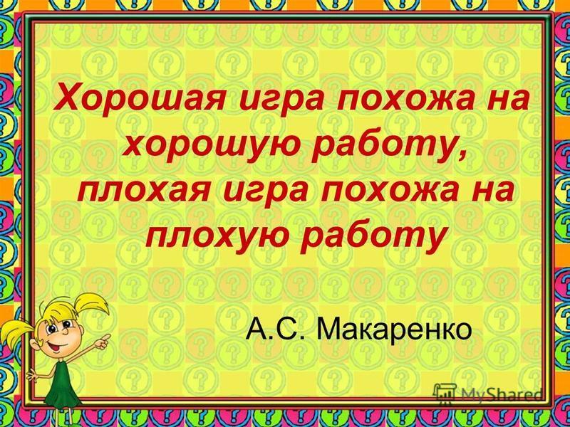 Хорошая игра похожа на хорошую работу, плохая игра похожа на плохую работу А.С. Макаренко