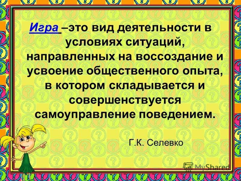 Игра –это вид деятельности в условиях ситуаций, направленных на воссоздание и усвоение общественного опыта, в котором складывается и совершенствуется самоуправление поведением. Г.К. Селевко