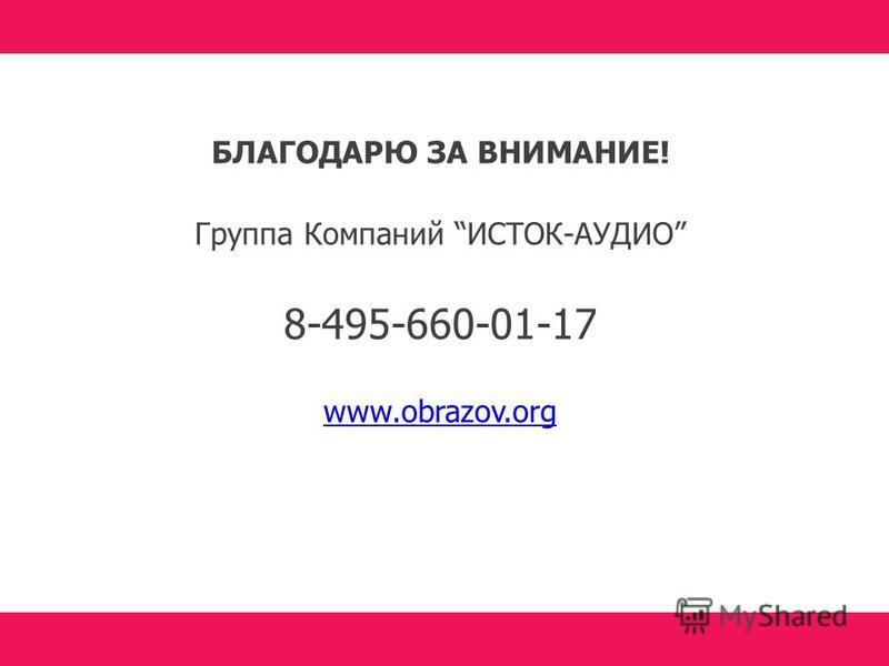 БЛАГОДАРЮ ЗА ВНИМАНИЕ! Группа Компаний ИСТОК-АУДИО 8-495-660-01-17 www.obrazov.org